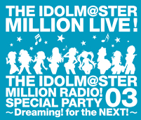 THE IDOLM@STER MILLION RADIO! SPECIAL PARTY 03 ~Dreaming! for the NEXT!~